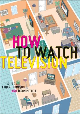 How to Watch Television By Thompson, Ethan (EDT)/ Mittell, Jason (EDT)